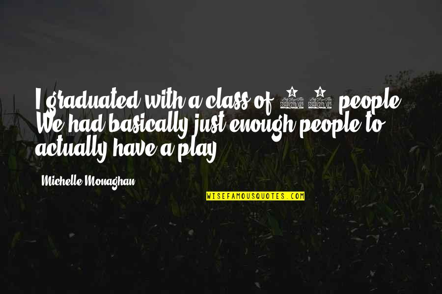 We Graduated Quotes By Michelle Monaghan: I graduated with a class of 35 people.
