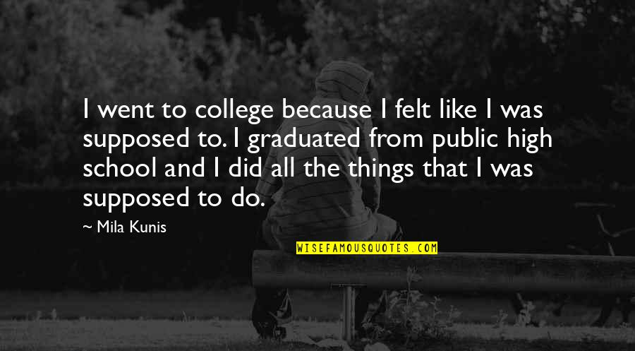 We Graduated Quotes By Mila Kunis: I went to college because I felt like