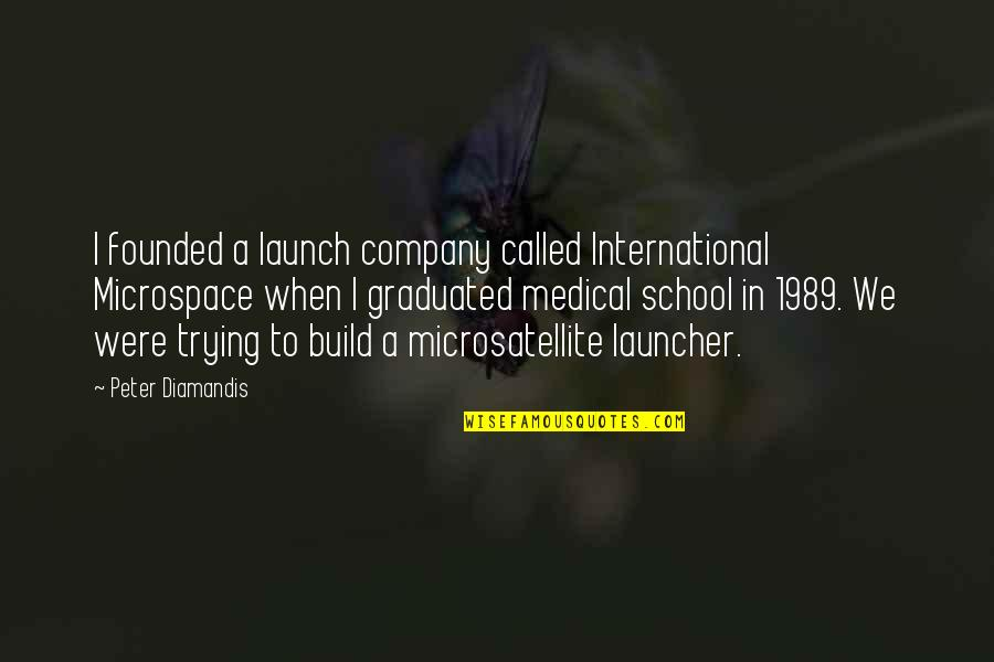 We Graduated Quotes By Peter Diamandis: I founded a launch company called International Microspace