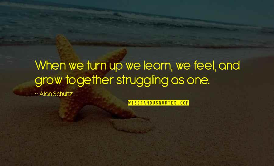 We Grow Up Together Quotes By Alan Schultz: When we turn up we learn, we feel,