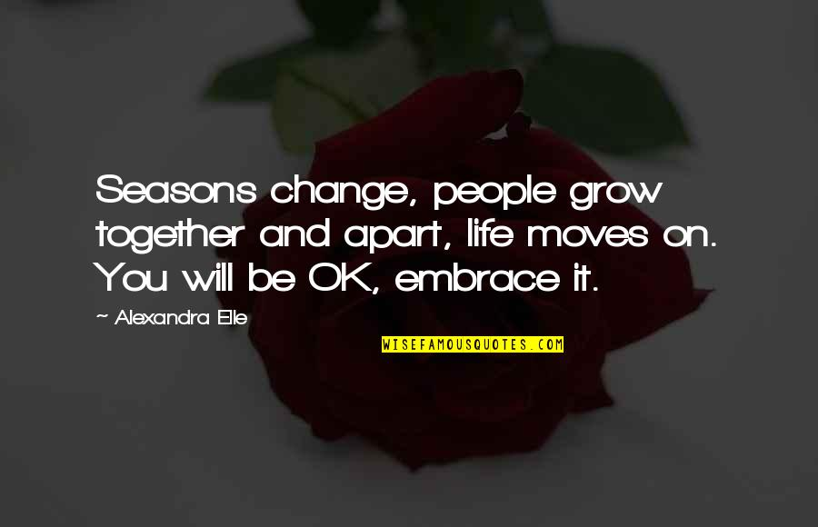 We Grow Up Together Quotes By Alexandra Elle: Seasons change, people grow together and apart, life