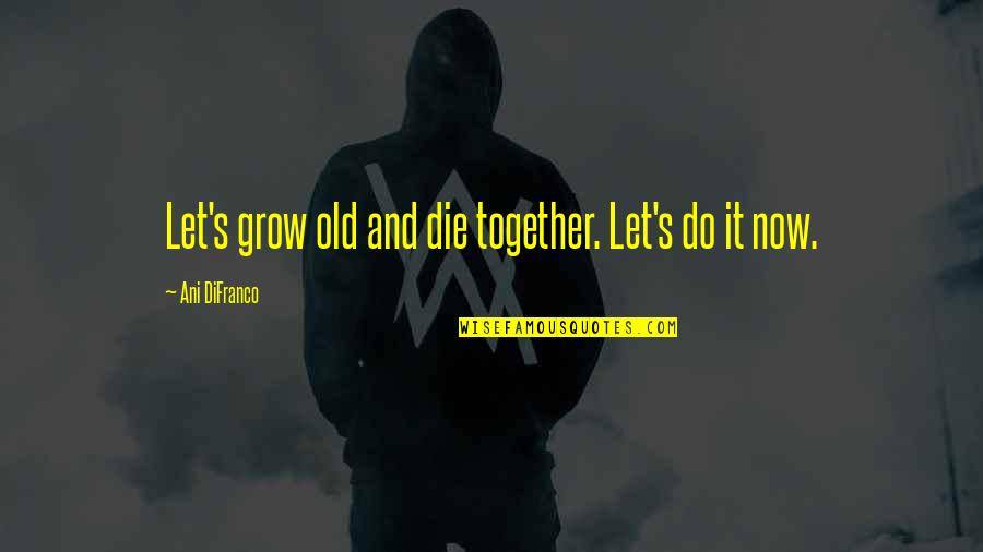 We Grow Up Together Quotes By Ani DiFranco: Let's grow old and die together. Let's do
