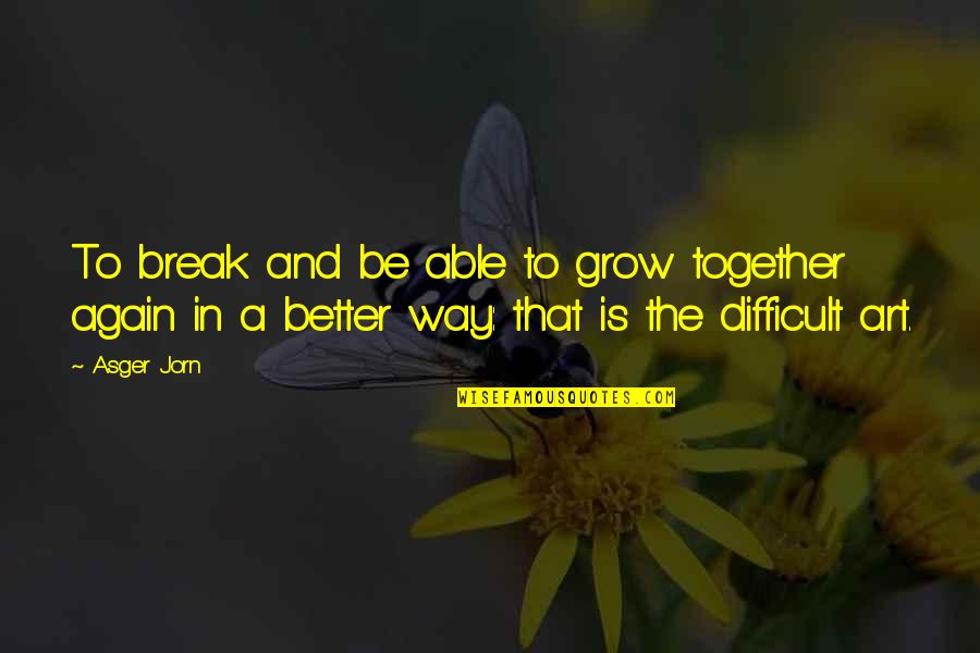 We Grow Up Together Quotes By Asger Jorn: To break and be able to grow together