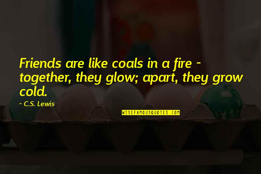 We Grow Up Together Quotes By C.S. Lewis: Friends are like coals in a fire -
