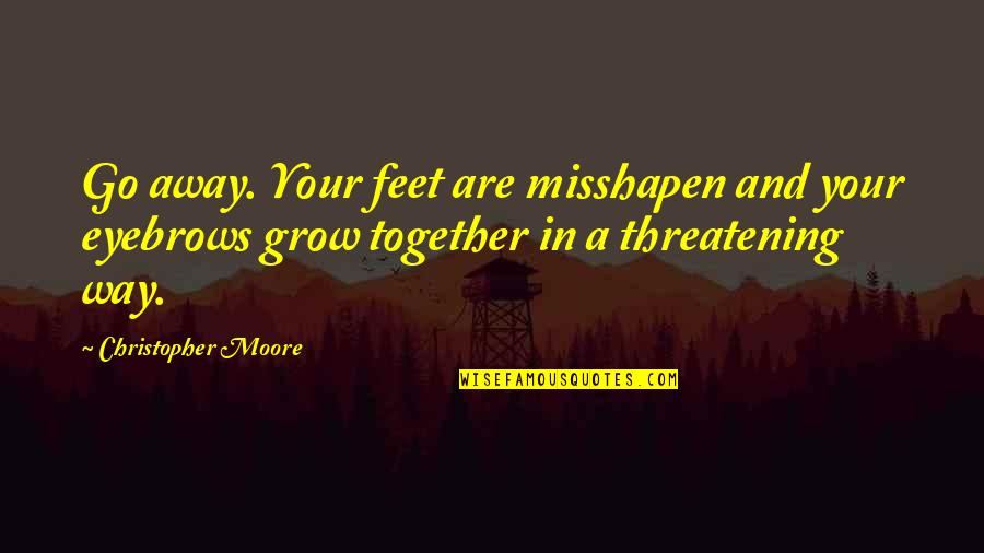 We Grow Up Together Quotes By Christopher Moore: Go away. Your feet are misshapen and your