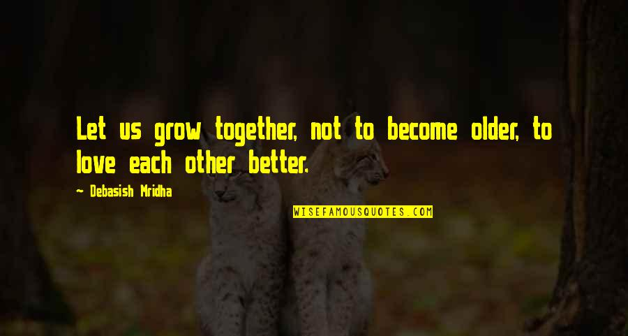 We Grow Up Together Quotes By Debasish Mridha: Let us grow together, not to become older,