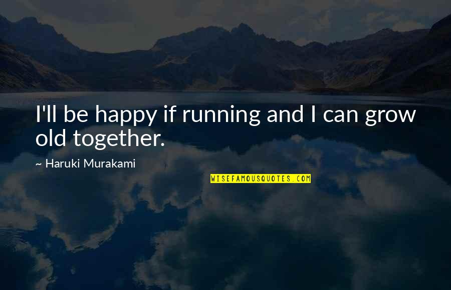 We Grow Up Together Quotes By Haruki Murakami: I'll be happy if running and I can
