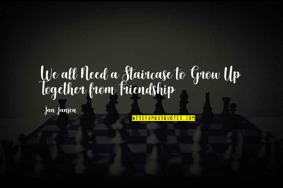 We Grow Up Together Quotes By Jan Jansen: We all Need a Staircase to Grow Up