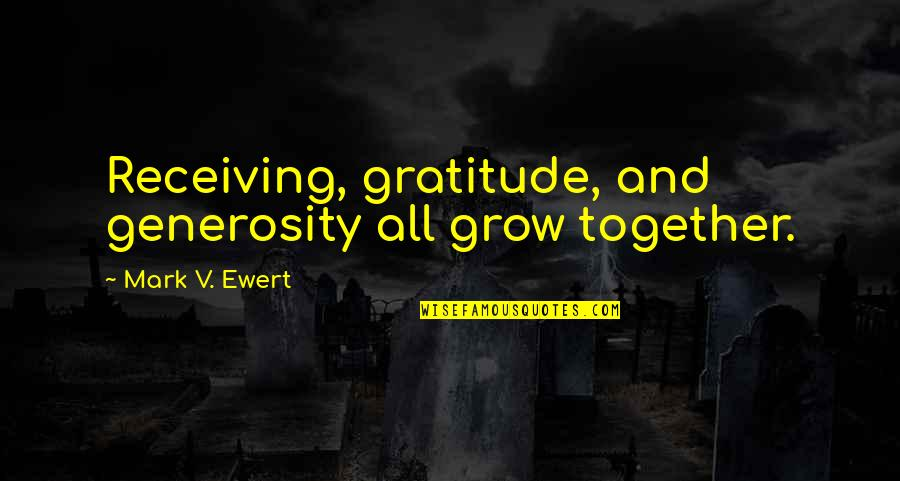 We Grow Up Together Quotes By Mark V. Ewert: Receiving, gratitude, and generosity all grow together.