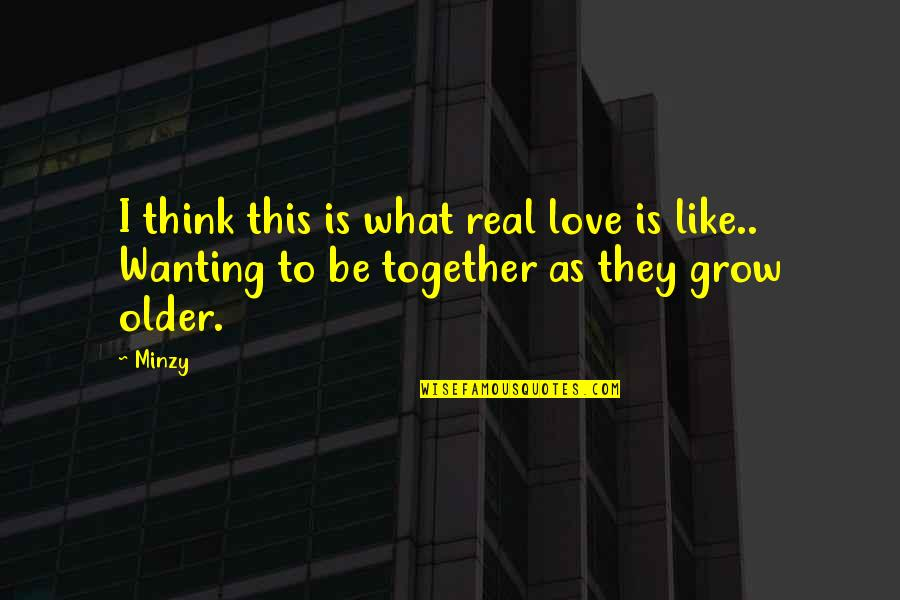 We Grow Up Together Quotes By Minzy: I think this is what real love is