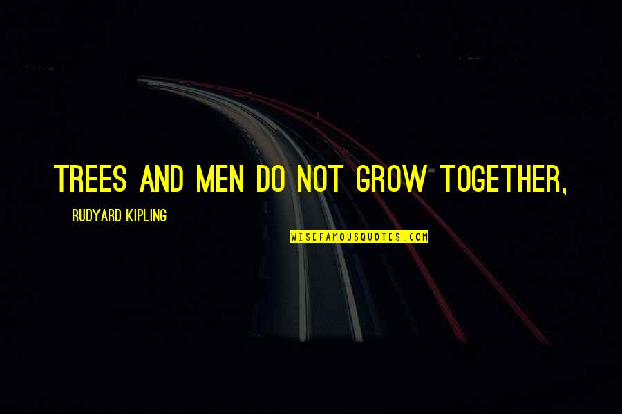 We Grow Up Together Quotes By Rudyard Kipling: Trees and men do not grow together,