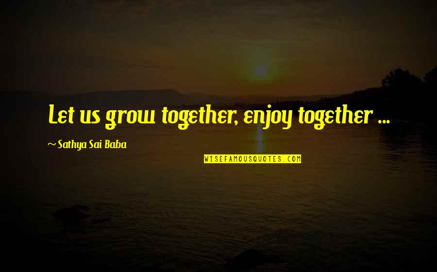 We Grow Up Together Quotes By Sathya Sai Baba: Let us grow together, enjoy together ...
