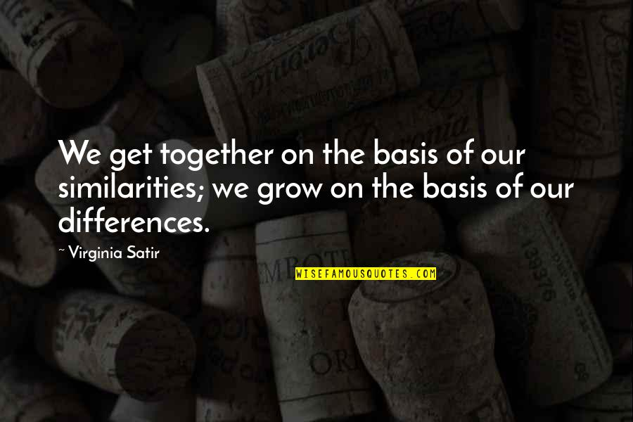We Grow Up Together Quotes By Virginia Satir: We get together on the basis of our