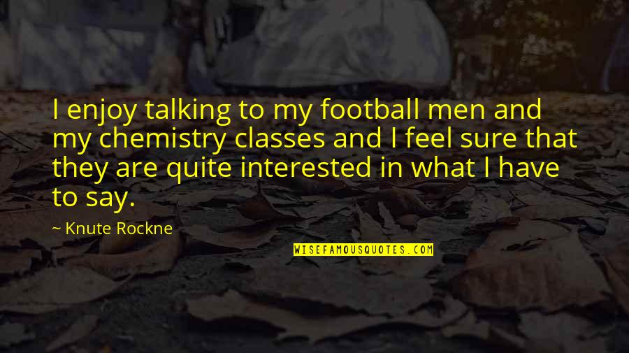 We Have Chemistry Quotes By Knute Rockne: I enjoy talking to my football men and