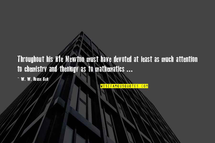 We Have Chemistry Quotes By W. W. Rouse Ball: Throughout his life Newton must have devoted at