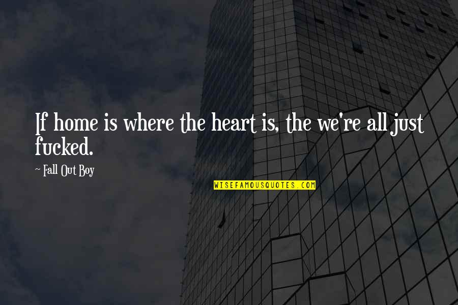 We Heart It Home Quotes By Fall Out Boy: If home is where the heart is, the