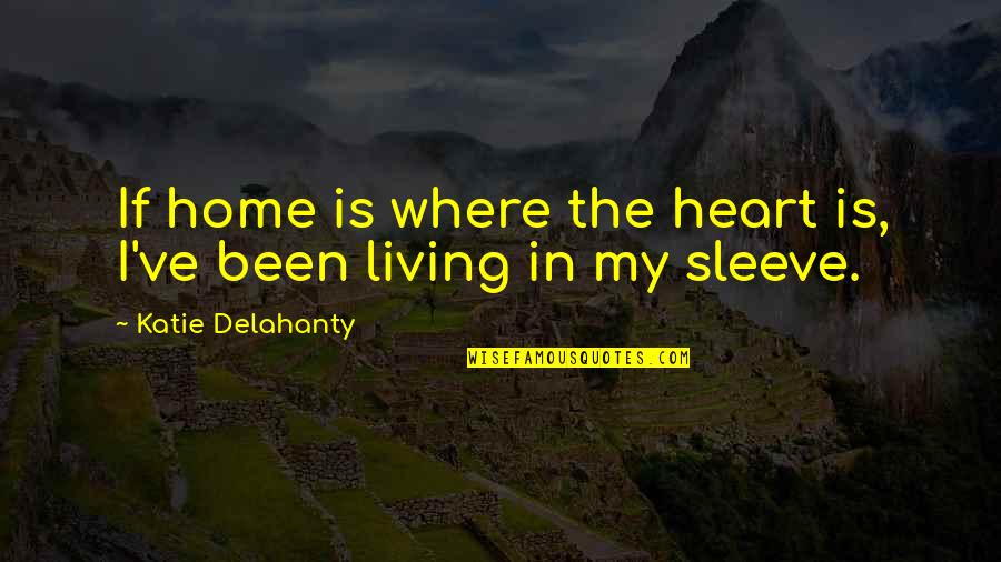 We Heart It Home Quotes By Katie Delahanty: If home is where the heart is, I've