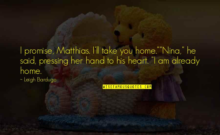 """We Heart It Home Quotes By Leigh Bardugo: I promise, Matthias. I'll take you home.""""""""Nina,"""" he"""
