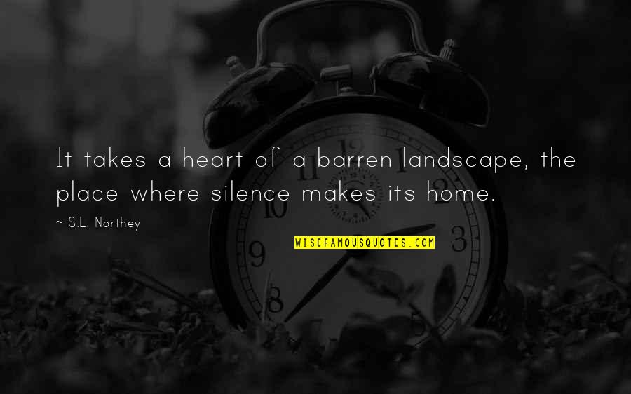 We Heart It Home Quotes By S.L. Northey: It takes a heart of a barren landscape,