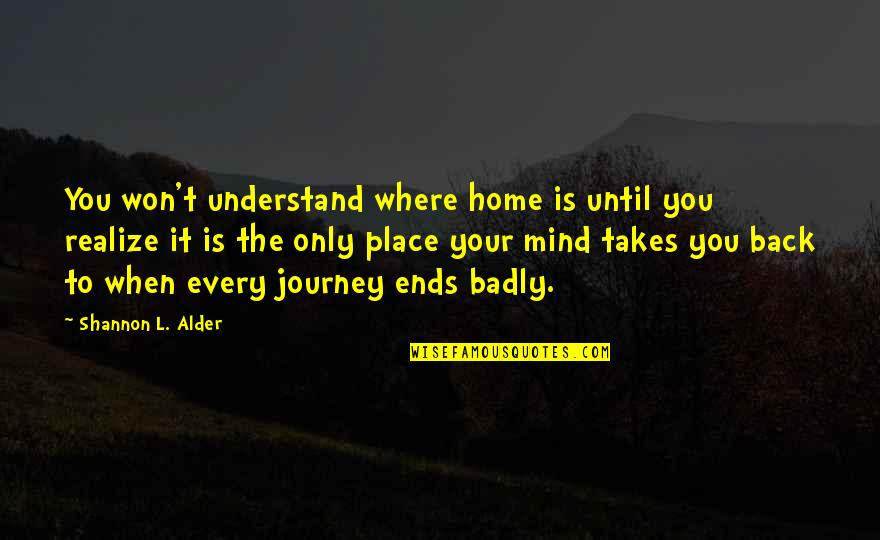 We Heart It Home Quotes By Shannon L. Alder: You won't understand where home is until you