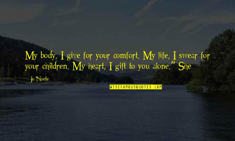 We Heart It She Quotes By Jo Noelle: My body, I give for your comfort. My