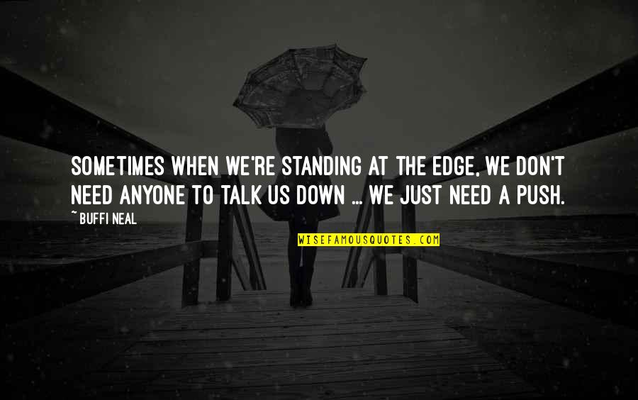 We Just Talk Quotes By Buffi Neal: Sometimes when we're standing at the edge, we