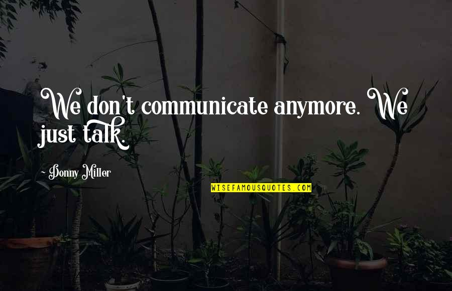 We Just Talk Quotes By Donny Miller: We don't communicate anymore. We just talk.