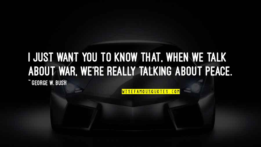 We Just Talk Quotes By George W. Bush: I just want you to know that, when