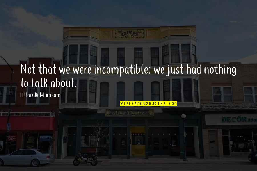 We Just Talk Quotes By Haruki Murakami: Not that we were incompatible: we just had