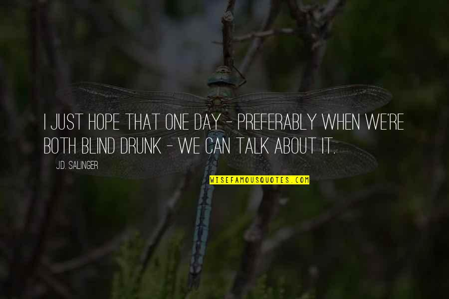 We Just Talk Quotes By J.D. Salinger: I just hope that one day - preferably
