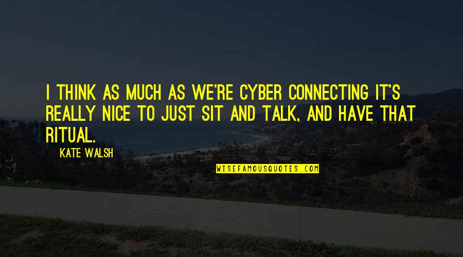 We Just Talk Quotes By Kate Walsh: I think as much as we're cyber connecting