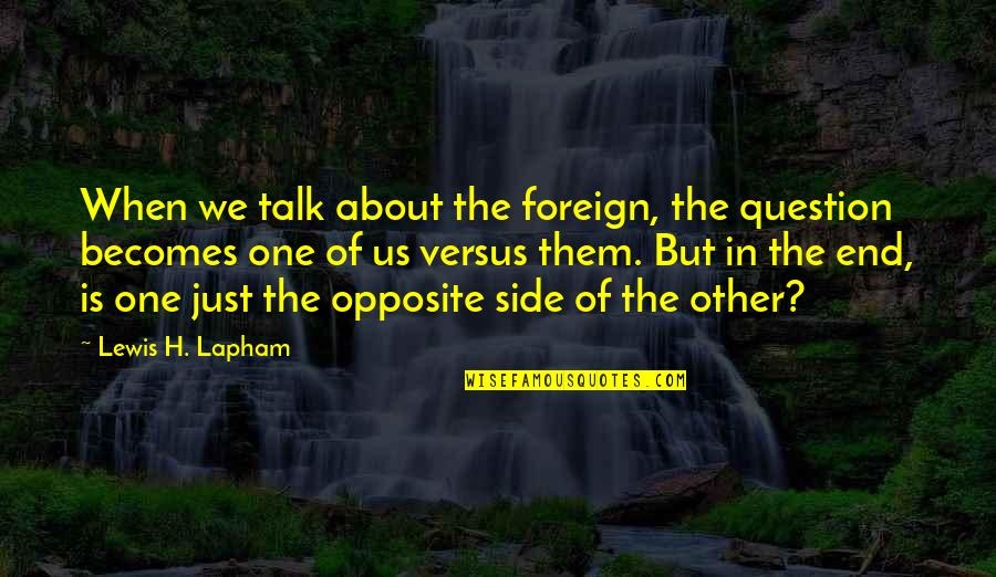 We Just Talk Quotes By Lewis H. Lapham: When we talk about the foreign, the question
