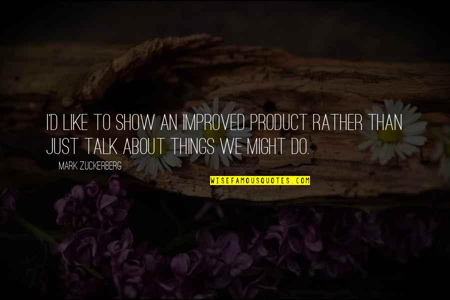 We Just Talk Quotes By Mark Zuckerberg: I'd like to show an improved product rather