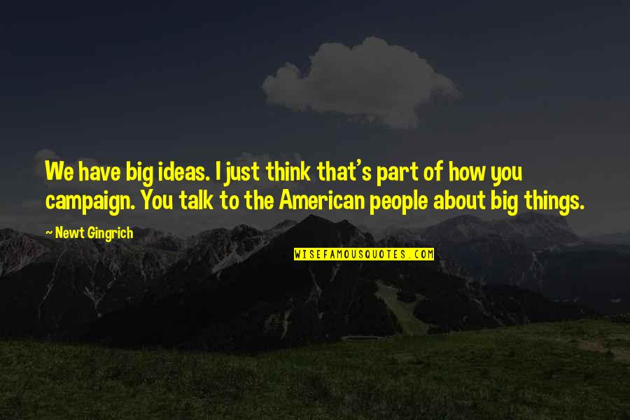 We Just Talk Quotes By Newt Gingrich: We have big ideas. I just think that's
