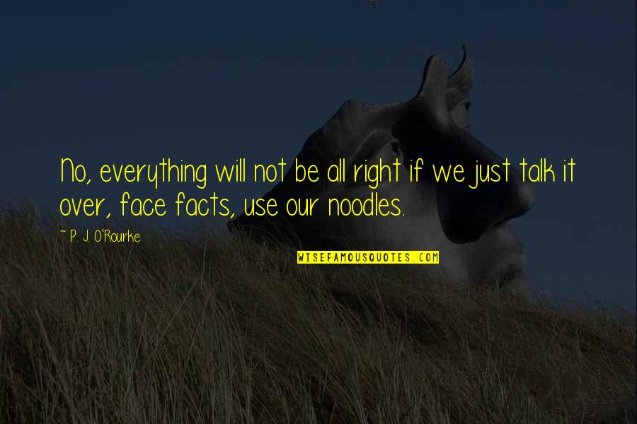 We Just Talk Quotes By P. J. O'Rourke: No, everything will not be all right if