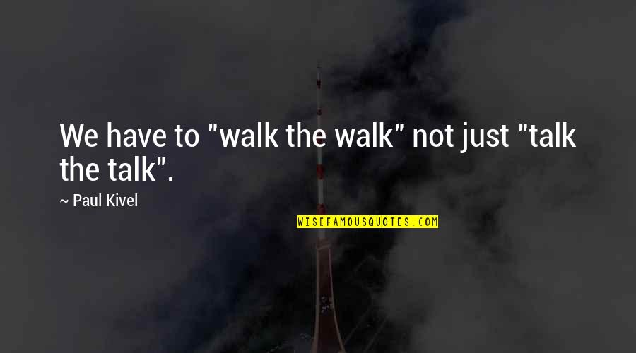 """We Just Talk Quotes By Paul Kivel: We have to """"walk the walk"""" not just"""