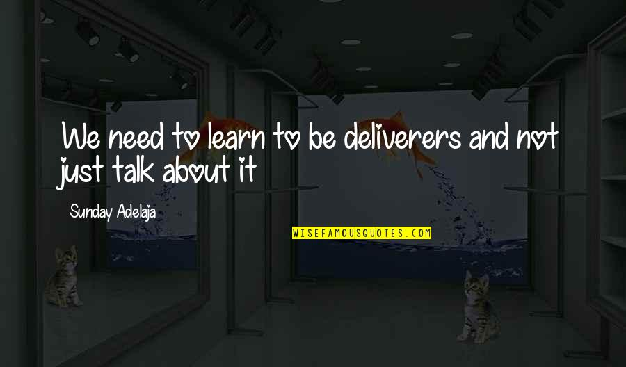 We Just Talk Quotes By Sunday Adelaja: We need to learn to be deliverers and