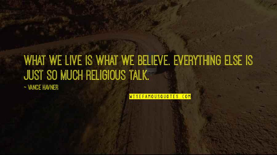 We Just Talk Quotes By Vance Havner: What we live is what we believe. Everything