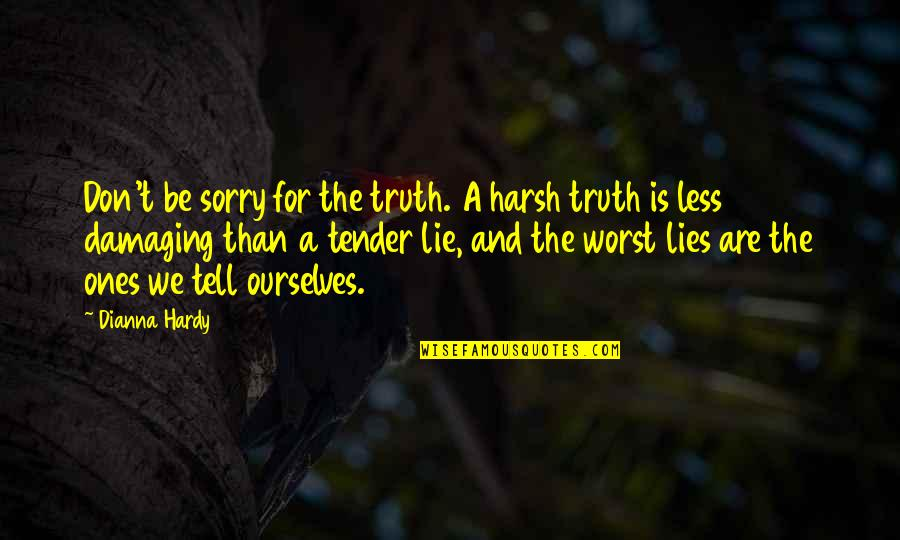 We Lie To Ourselves Quotes By Dianna Hardy: Don't be sorry for the truth. A harsh
