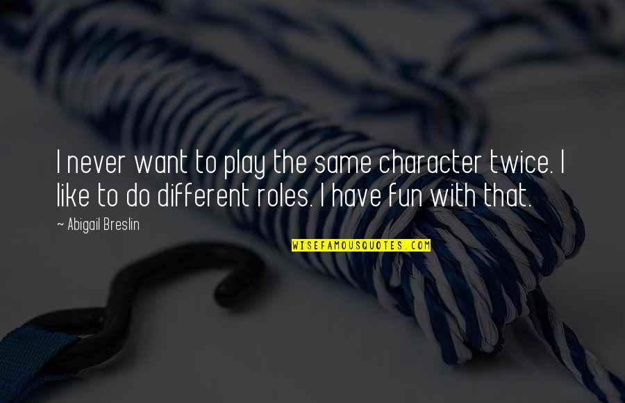 We Like To Have Fun Quotes By Abigail Breslin: I never want to play the same character