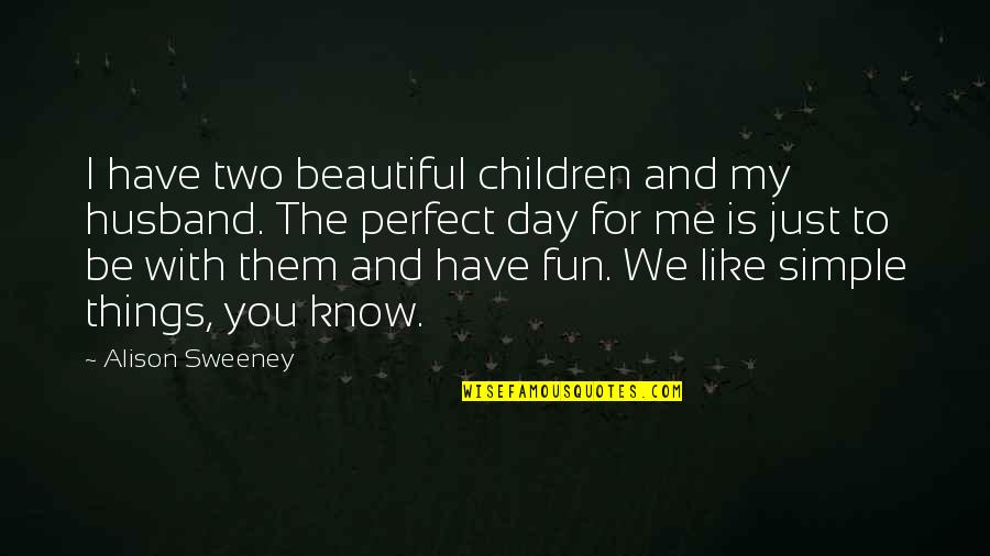 We Like To Have Fun Quotes By Alison Sweeney: I have two beautiful children and my husband.