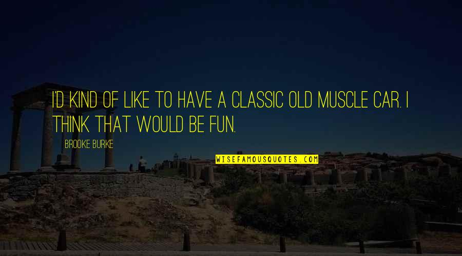 We Like To Have Fun Quotes By Brooke Burke: I'd kind of like to have a classic