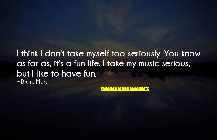 We Like To Have Fun Quotes By Bruno Mars: I think I don't take myself too seriously.