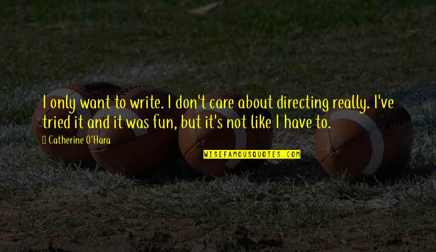 We Like To Have Fun Quotes By Catherine O'Hara: I only want to write. I don't care