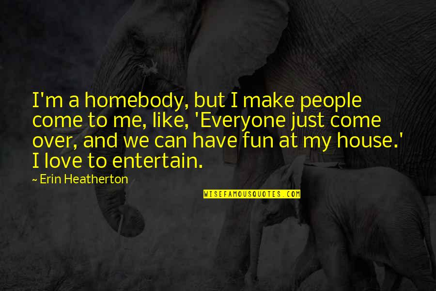 We Like To Have Fun Quotes By Erin Heatherton: I'm a homebody, but I make people come