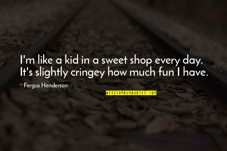 We Like To Have Fun Quotes By Fergus Henderson: I'm like a kid in a sweet shop