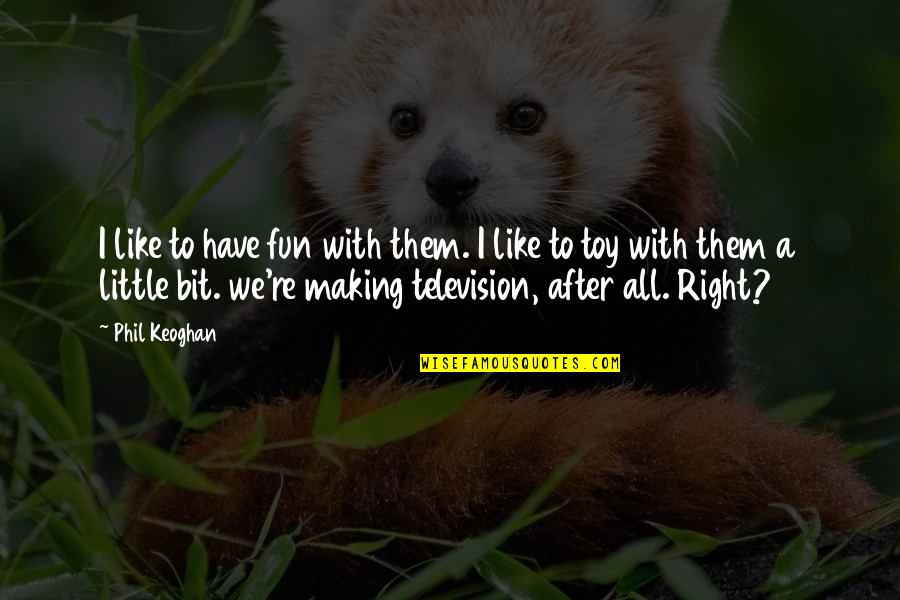We Like To Have Fun Quotes By Phil Keoghan: I like to have fun with them. I