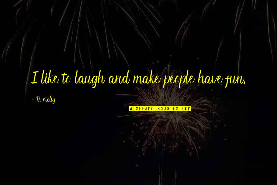 We Like To Have Fun Quotes By R. Kelly: I like to laugh and make people have