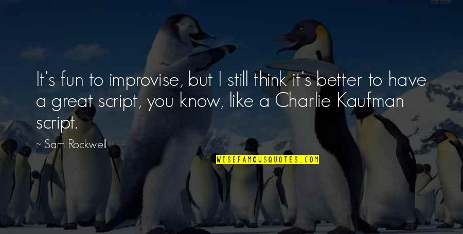 We Like To Have Fun Quotes By Sam Rockwell: It's fun to improvise, but I still think