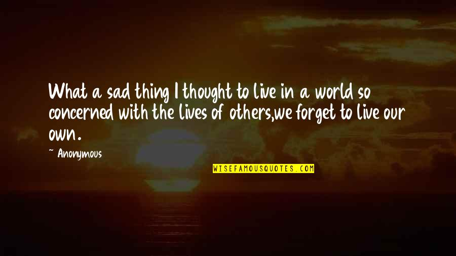 We Live For Others Quotes By Anonymous: What a sad thing I thought to live